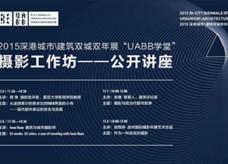 """2015深港城市\建筑双城双年展""""UABB学堂""""摄影工作坊"""