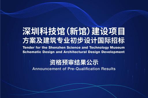 资格预审结果 | 深圳科技馆(新馆)建设项目方案及建筑专业初步设计